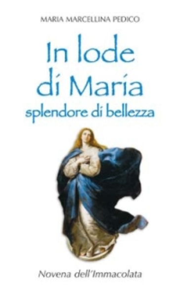 In lode di Maria splendore di bellezza. Novena dell'Immacolata