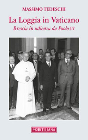La loggia in Vaticano. Brescia in udienza da Paolo VI - Massimo Tedeschi |