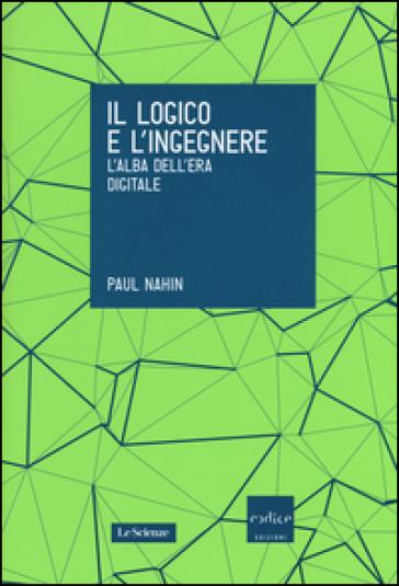 Il logico e l'ingegnere. L'alba dell'era digitale - Paul Nahin | Thecosgala.com