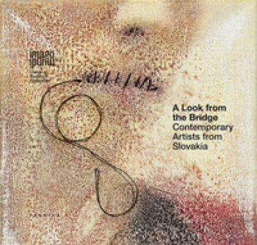 A look from the bridge. Contemporary artists from Slovakia. Ediz. italiana e inglese -  pdf epub