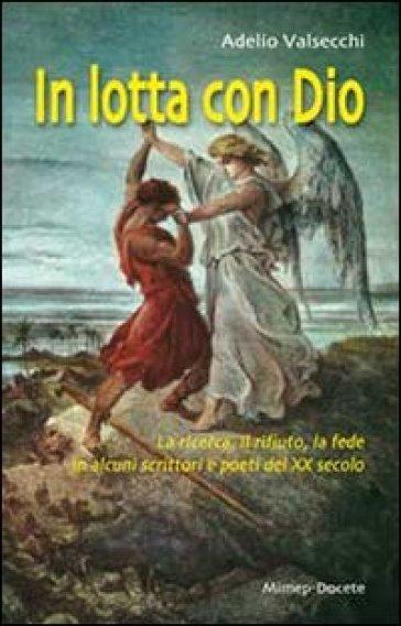 In lotta con Dio. La ricerca, il rifiuto, la fede in alcuni scrittori e poeti del XX secolo - Adelio Valsecchi  