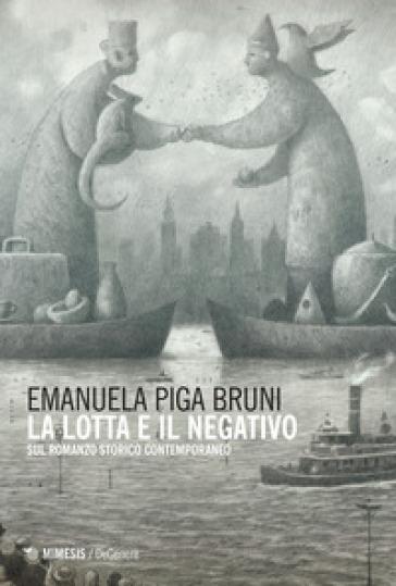 La lotta e il negativo. Sul romanzo storico contemporaneo - Emanuela Piga Bruni |