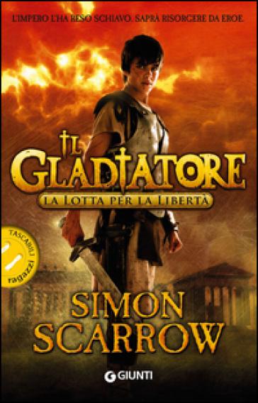 La lotta per la libertà. Il gladiatore - Simon Scarrow |