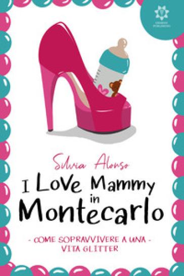 I love Mammy in Montecarlo. Come sopravvivere a una vita glitter - Silvia Alonso | Rochesterscifianimecon.com