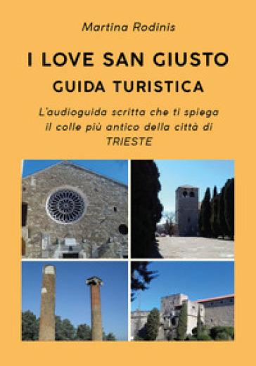 I love San Giusto. Guida turistica. L'audioguida scritta che ti spiega il colle più antico della città di Trieste - Martina Rodinis   Thecosgala.com