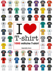 I love T-shirt. 1000 mitiche T-shirt. Ediz. illustrata