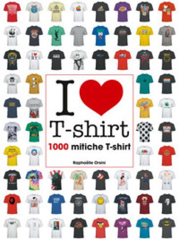 I love T-shirt. 1000 mitiche T-shirt. Ediz. illustrata - Raphaelle Orsini | Ericsfund.org