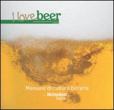 I love beer. Manuale di cultura birraria. Heineken Italia
