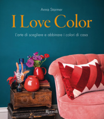 I love color. L'arte di scegliere e abbinare i colori di casa - Anna Starmer |