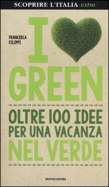 I love green. Oltre 100 idee per una vacanza nel verde - Francesca Filippi |