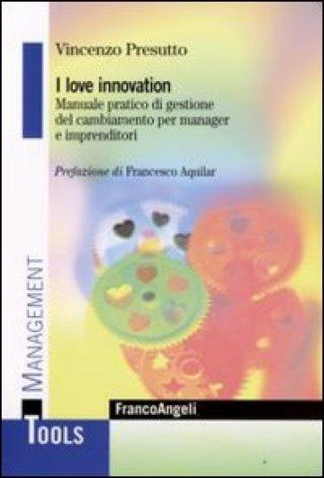 I love innovation. Manuale pratico di gestione del cambiamento per manager e imprenditori - Vincenzo Presutto |