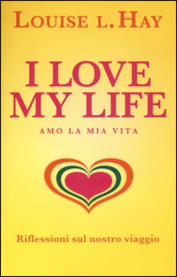 I love my life! Amo la mia vita. Riflessioni sul nostro viaggio - Louise L. Hay |