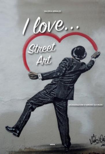 I love... street art. Dichiarazioni d'amore sui muri - Valeria Arnaldi |