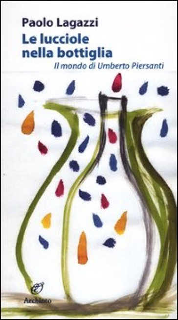 Le lucciole nella bottiglia. Il mondo di Umberto Piersanti - Paolo Lagazzi | Thecosgala.com
