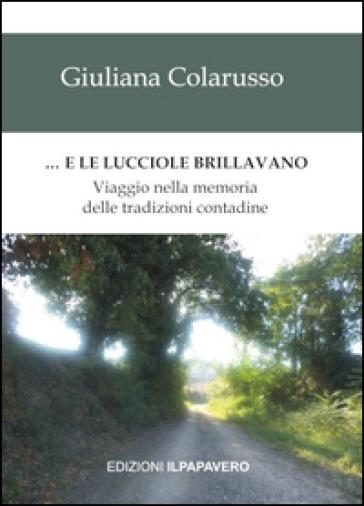 ... E le lucciole brillavano. Viaggio nella memoria delle tradizioni contadine - Giuliana Colarusso |