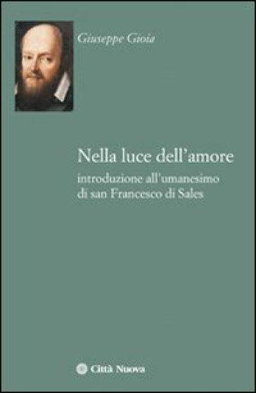 Nella luce dell'amore. Introduzione all'umanesimo di san Francesco di Sales - Giuseppe Gioia |