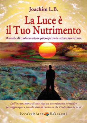 La luce è il tuo nutrimento. Manuale di trasformazione psico-spirituale attraverso la luce - L. B. Joachim |