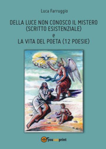 Della luce non conosco il mistero-La vita del poeta - Luca Farruggio |