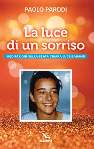 La luce di un sorriso. Meditazioni sulla beata Chiara Luce Badano - Paolo Parodi | Kritjur.org