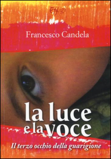 La luce e la voce. Il terzo occhio della guarigione. Ediz. illustrata - Francesco Candela | Rochesterscifianimecon.com