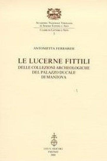 Le lucerne fittili delle collezioni archeologiche del Palazzo Ducale di Mantova - Antonietta Ferraresi |