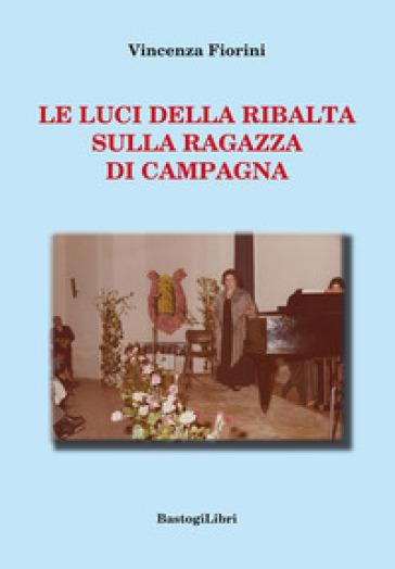 Le luci della ribalta sulla ragazza di campagna - Vincenza Fiorini  