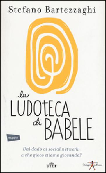 La ludoteca di Babele. Dal dado ai social network: a che gioco stiamo giocando? Con e-book - Stefano Bartezzaghi | Ericsfund.org