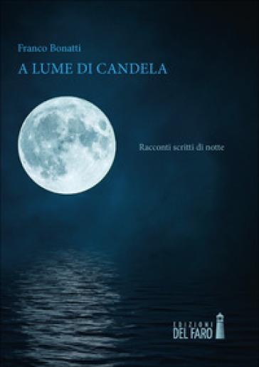 A lume di candela. Racconti scritti di notte - Franco Bonatti | Ericsfund.org