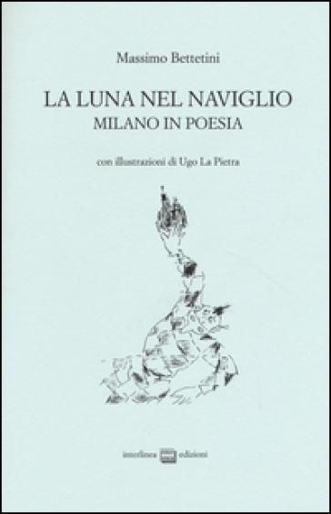La luna nel Naviglio. Milano in poesia - Massimo Bettetini |