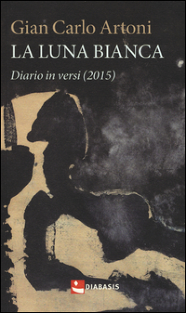 La luna bianca. Diario in versi (2015) - Gian Carlo Artoni |