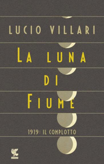 La luna di Fiume. 1919: il complotto - Lucio Villari |