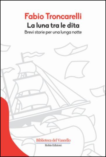 La luna tra le dita. Brevi storie per una lunga notte - Fabio Troncarelli | Jonathanterrington.com