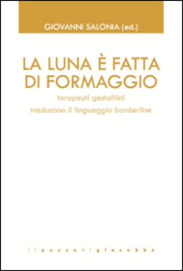 La luna è fatta di formaggio. Terapeuti gestaltisti traducono il linguaggio borderline - G. Salonia | Thecosgala.com