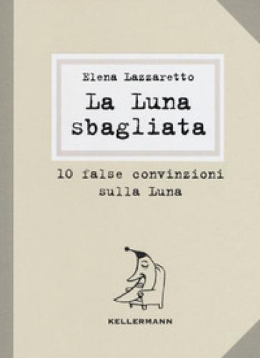 La luna sbagliata. 10 false convinzioni sulla luna - Elena Lazzaretto |