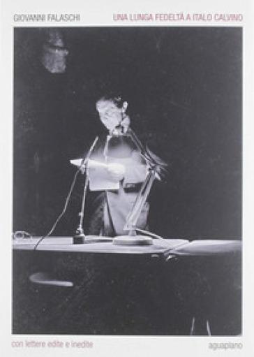 Una lunga fedeltà a Italo Calvino. Con lettere edite e inedite - Giovanni Falaschi | Jonathanterrington.com