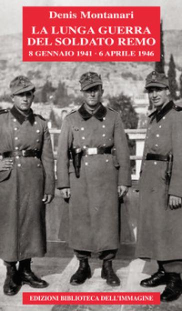 La lunga guerra del soldato Remo (8 gennaio 1941-6 aprile 1946) - Denis Adelchi Montanari |
