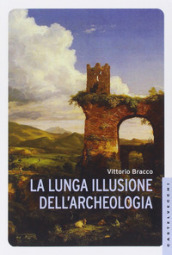 La lunga illusione dell archeologia
