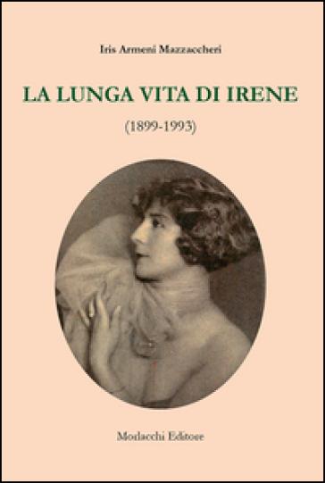 La lunga vita di Irene (1899-1993) - Iris Armeni Mazzaccheri  