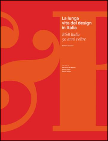 La lunga vita del design in Italia. B&B Italia 50 anni e oltre - Stefano Casciani |