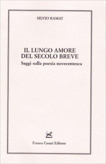 Il lungo amore del secolo breve. Saggi sulla poesia novecentesca - Silvio Ramat |