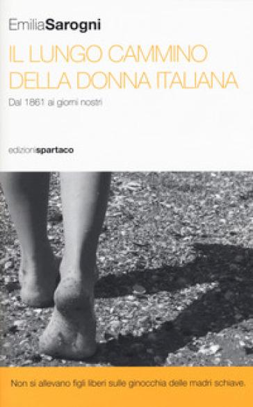 Il lungo cammino della donna italiana. Dal 1861 ai giorni nostri - Emilia Sarogni |