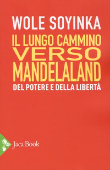 Il lungo cammino verso Mandelaland. Del potere e della libertà - Wole Soyinka |