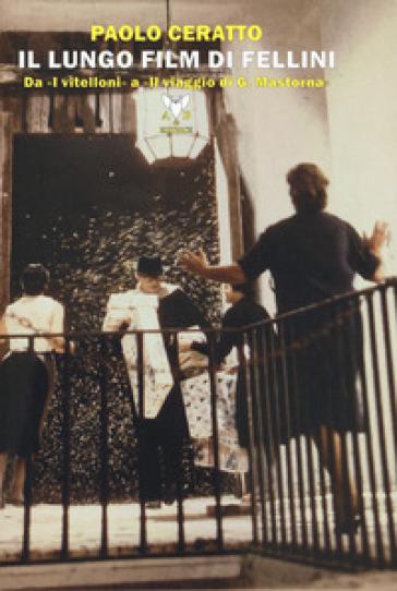Il lungo film di Fellini. Da «I vitelloni» a «Il viaggio di G. Mastorna» - Paolo Ceratto | Rochesterscifianimecon.com