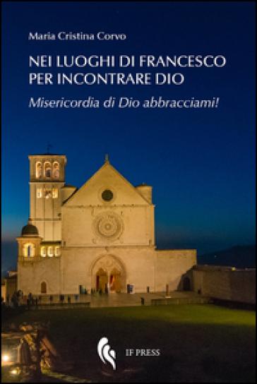 Nei luoghi di Francesco per incontrare Dio. Misericordia di Dio abbracciami! - Maria Cristina Corvo |