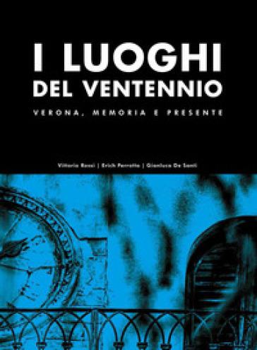 I luoghi del Ventennio. Verona, memoria e presente. Ediz. illustrata - Vittorio Rossi |