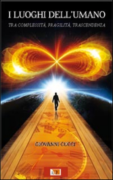 I luoghi dell'umano. Tra complessità, fragilità, trascendenza - Giovanni Cucci | Jonathanterrington.com