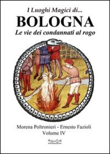 I luoghi magici di... Bologna. 4.Le vie dei condannati al rogo - Morena Poltronieri |