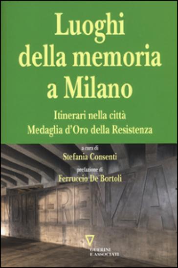 I luoghi della memoria a Milano. Itinerari nella città Medaglia d'Oro della Resistenza - S. Consenti   Rochesterscifianimecon.com