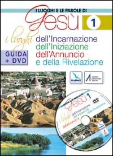 I luoghi e le parole di Gesù. Con DVD. 1.I luoghi dell'Incarnazione, Iniziazione, Annuncio e Rivelazione