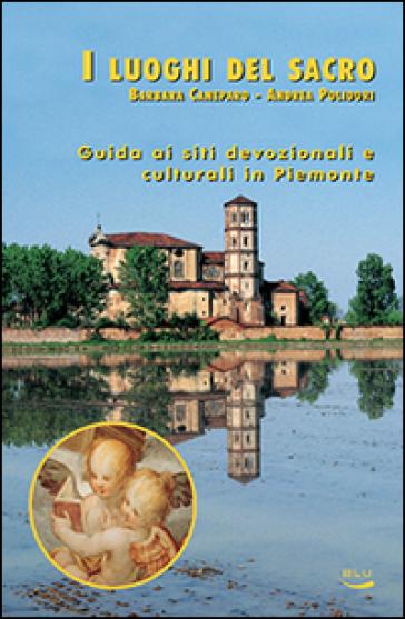 I luoghi del sacro. Guida ai siti devozionali e culturali in Piemonte - Barbara Caneparo | Rochesterscifianimecon.com